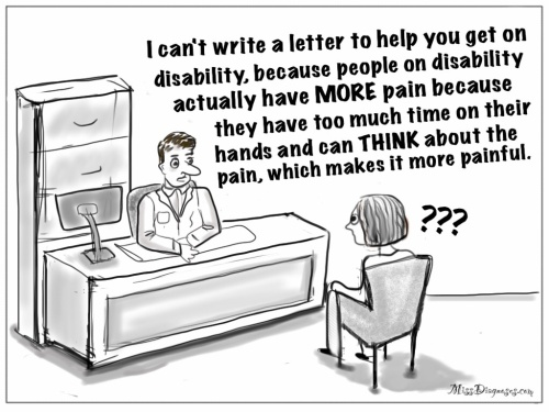 Doctor tells me people on disability have more pain and so he can't write me a disability letter
